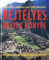 Rejtélyes helyek könyve - Utazás a múlt mítoszai és rejtélyei között