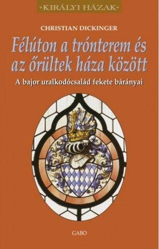 Félúton a trónterem és az őrültek háza között – A bajor uralkodócsalád fekete bárányai - Christian Dickinger pdf epub