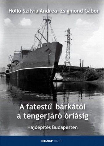 A fatestű bárkától a tengerjáró óriásig - Hajóépítés Budapesten