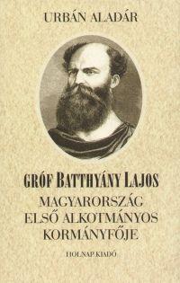 Gróf Batthyány Lajos - Magyarország első alkotmányos kormányfője
