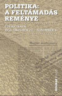 Politika - A feltámadás reménye - Újságcikkek 1956. október 23. - november 4.