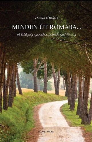 Minden út Rómába... - A boldogság nyomában Canterburytől Rómáig - Varga Lóránt  