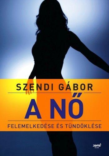 A nő felemelkedése és tündöklése 2. kiadás - Szendi Gábor pdf epub