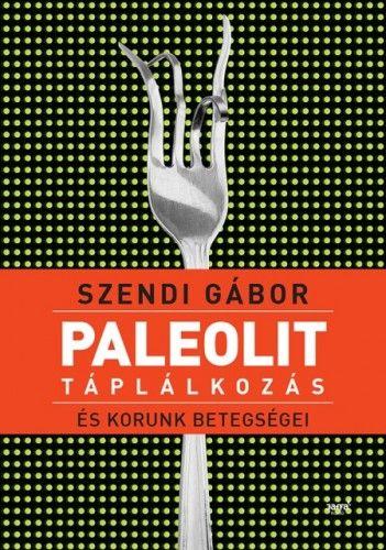 Paleolit táplálkozás és korunk betegségei - Szendi Gábor pdf epub