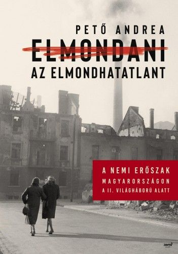 Elmondani az elmondhatatlant - A nemi erőszak Magyarországon a II. világháború alatt - Pető Andrea pdf epub