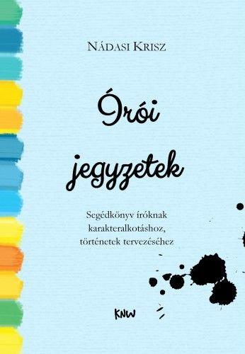 Írói jegyzetek - Segédkönyv íróknak karakteralkotáshoz, történetek tervezéséhez - Nádasi Krisz pdf epub