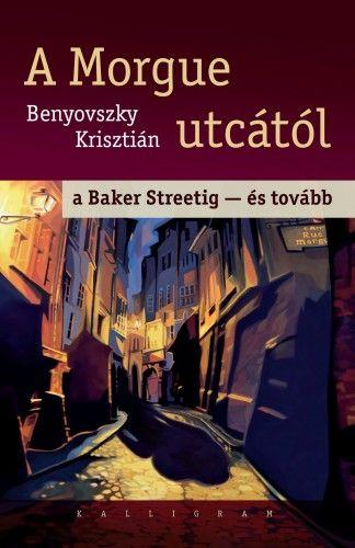 A Morgue utcától a Baker Streetig - és tovább - Benyovszky Krisztián pdf epub