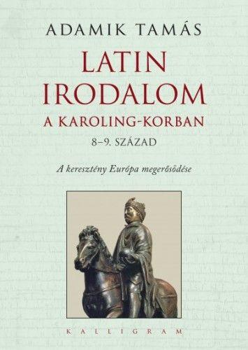Adamik Tamás: Latin irodalom a Karoling-korban (8–9. század). A keresztény Európa megerősödése - Adamik Tamás pdf epub