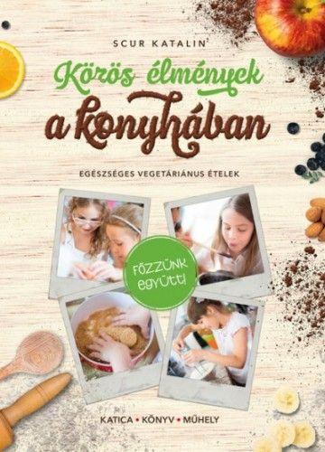 Közös élmények a konyhában - Egészséges vegetáriánus ételek - Scur Katalin pdf epub