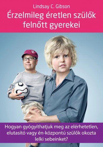 Érzelmileg éretlen szülők felnőtt gyerekei - Hogyan gyógyíthatjuk meg az elérhetetlen, elutasító vagy én-központú szülők okozta lelki sebeinket? - Lindsay C. Gibson pdf epub