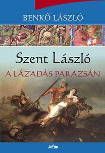 Szent László - A lázadás parazsán - Benkő László |