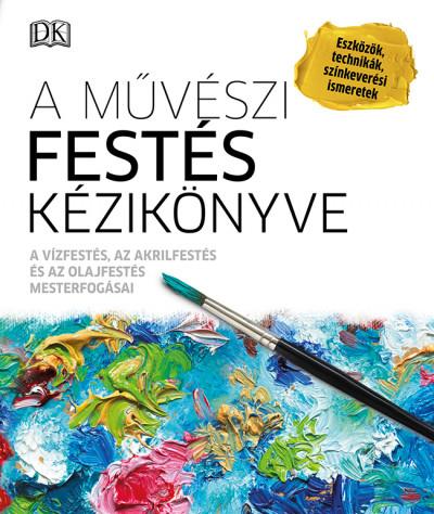A művészi festés kézikönyve - A vízfestés, az akrilfestés és az olajfestés mesterfogásai