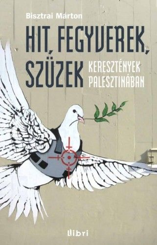 Hit, fegyverek, szüzek - Keresztények Palesztinában - Bisztrai Márton |