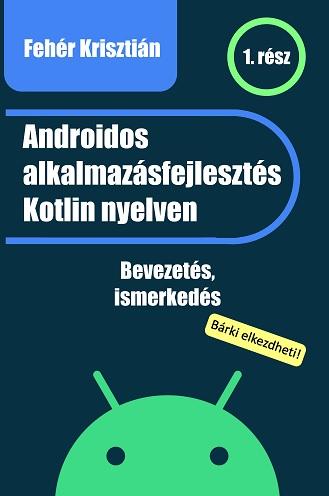 Androidos alkalmazásfejlesztés Kotlin nyelven - Fehér Krisztián pdf epub