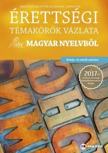 Érettségi témakörök vázlata magyar nyelvből (közép - és emelt szinten) - A 2017-től érvényes érettségi követelményrendszer alapján - Brenyóné Malustyik Zsuzsanna |