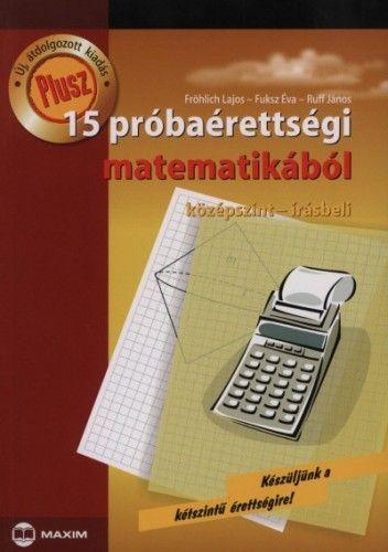 Plusz 15 próbaérettségi matematikából - Középszint - Írásbeli - Fröhlich Lajos pdf epub