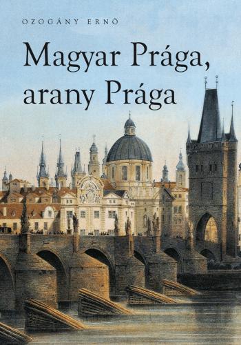 Magyar Prága, arany Prága - OZOGÁNY ERNŐ |