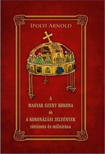 A magyar szent korona és a koronázási jelvények története és műleírása