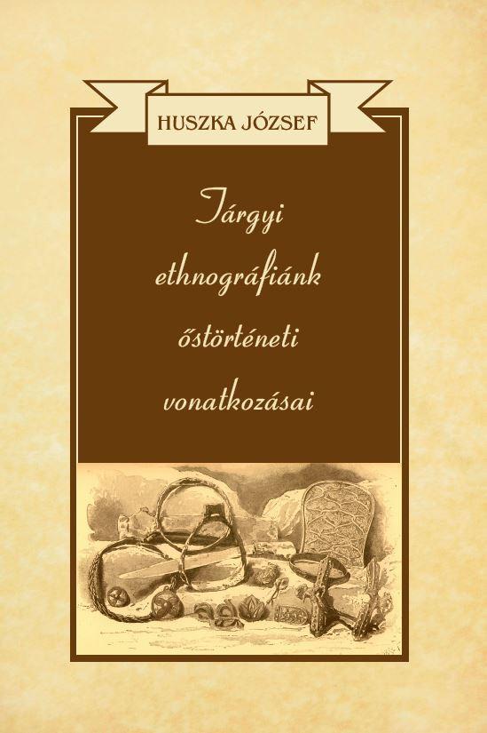 Tárgyi ethnográfiánk őstörténeti vonatkozásai - Huszka József |