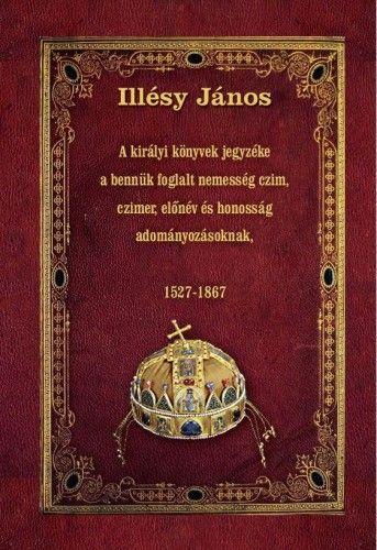 A királyi könyvek jegyzéke a bennük foglalt nemesség czim, czimer, előnév és honosság adományozásoknak - 1527-1867