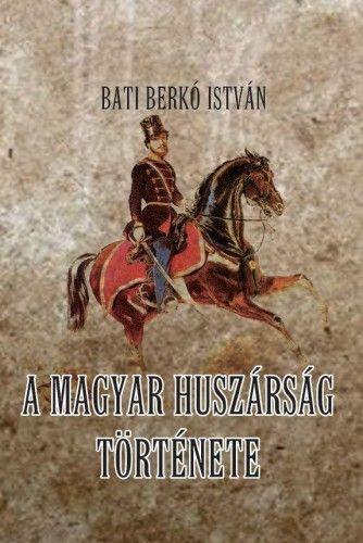A magyar huszárság története - Bati Berkó István |