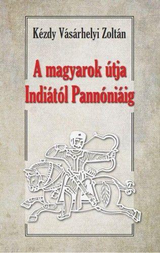 A magyarok útja Indiától - Pannóniáig - Kézdy Vásárhelyi Zoltán pdf epub