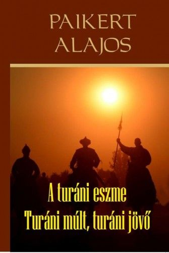 A turáni eszme - Turáni múlt, turáni jövő - Paikert Alajos |