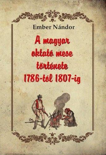 A magyar oktató mese története 1786-tól 1807-ig - Ember Nándor |