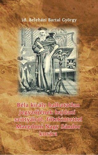 Béla király halhatatlan jegyzőjének hajdani szittyáiról, főtekintettel Macedoni Nagy Sándor korára - Beleházi Bartal György |
