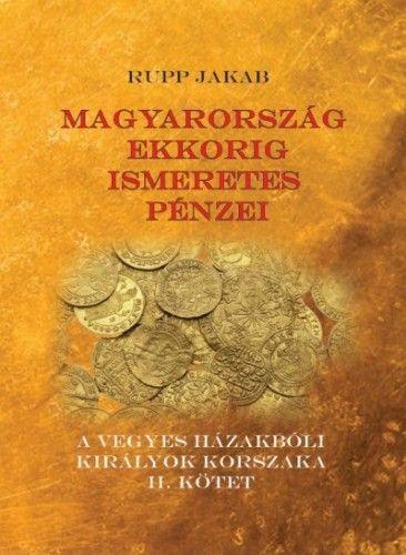 Magyarország ekkorig ismeretes pénzei - A vegyes házakbóli királyok korszaka II. kötet