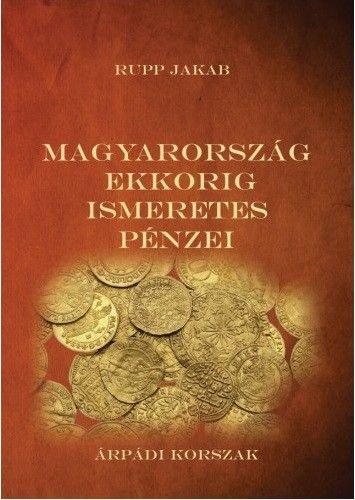 Magyarország ekkorig ismeretes pénzei - Árpádi korszak - Rupp Jakab pdf epub