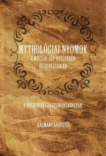 Mythológiai nyomok a magyar nép nyelvében és szokásaiban - A Hold nyelvhagyományainkban - Kálmány Lajos |