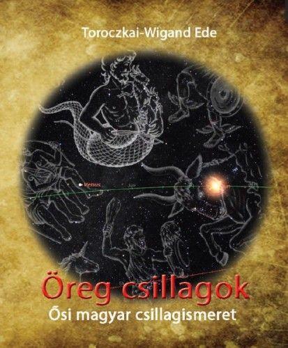 Öreg csillagok - Ősi magyar csillagismeret - Toroczkai-Wigand Ede pdf epub