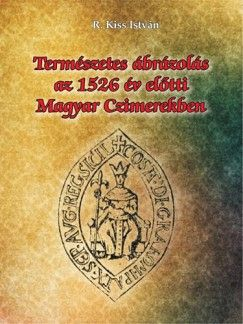 Természetes ábrázolás az 1526. év előtti magyar czimerekben