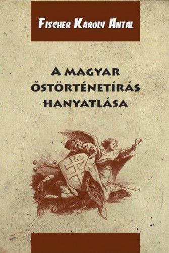 A magyar őstörténetírás hanyatlása - Fischer Károly Antal pdf epub
