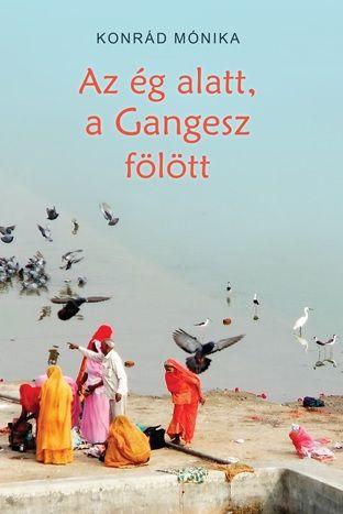 Konrád Mónika - Az ég alatt, a Gangesz fölött