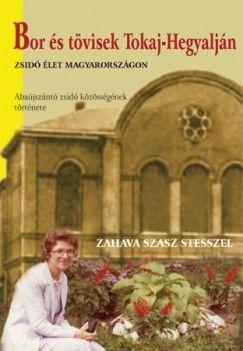 Zahava Szasz Stessel - Bor és tövis - Egy zsidó közösség élete Tokaj-völgyben