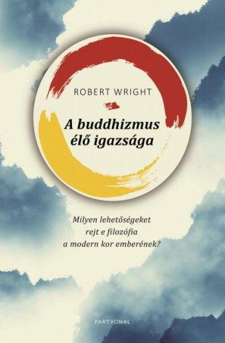 A buddhizmus élő igazsága - Milyen lehetőségeket rejt e filozófia a modern kor emberének? - Robert Wright |