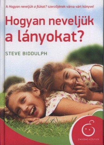 Hogyan neveljük a lányokat? - Steve Biddulph |