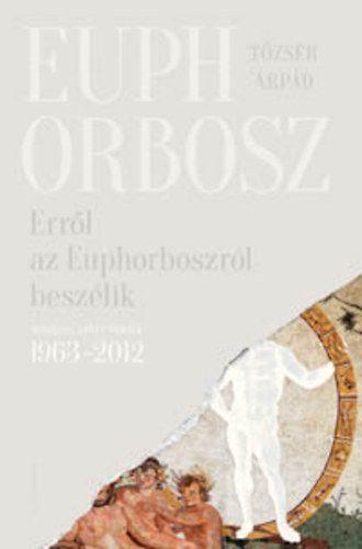Erről az Euphorboszról beszélik - Összegyűjtött versek (1963-2012) - Tőzsér Árpád |