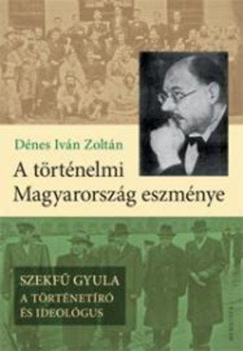 A történelmi Magyarország eszménye - Szekfű Gyula - A történetíró és ideológus - Dénes Iván Zoltán pdf epub