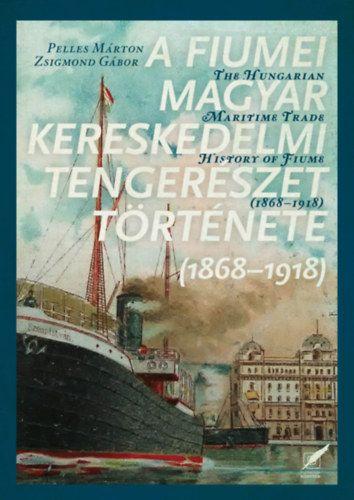 A fiumei magyar kereskedelmi tengerészet története - 1868-1918 - Zsigmond Gábor |