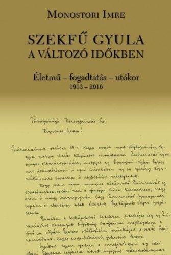 Szekfű Gyula a változó időkben - Életmű - fogadtatás - utókor 1913-2016