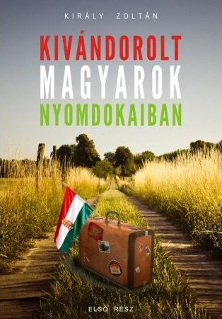 Kivándorolt magyarok nyomdokaiban - Király Zoltán |
