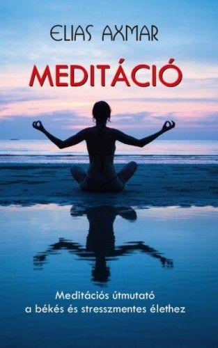 Meditáció - Meditációs útmutató a békés és stresszmentes élethez - Elias Axmar pdf epub