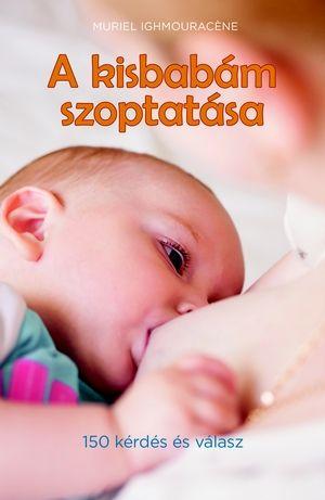 A kisbabám szoptatása (150 kérdés és válasz) - Muriel Ighmouracnéne pdf epub