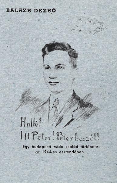 Halló! Itt Péter! Péter beszél! Egy budapesti zsidó család története az 1944-es esztendőben