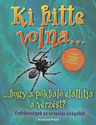 Ki hitte volna... hogy a pókháló elállítja a vérzést? - Érdekességek az orvoslás világából - Richard Platt pdf epub