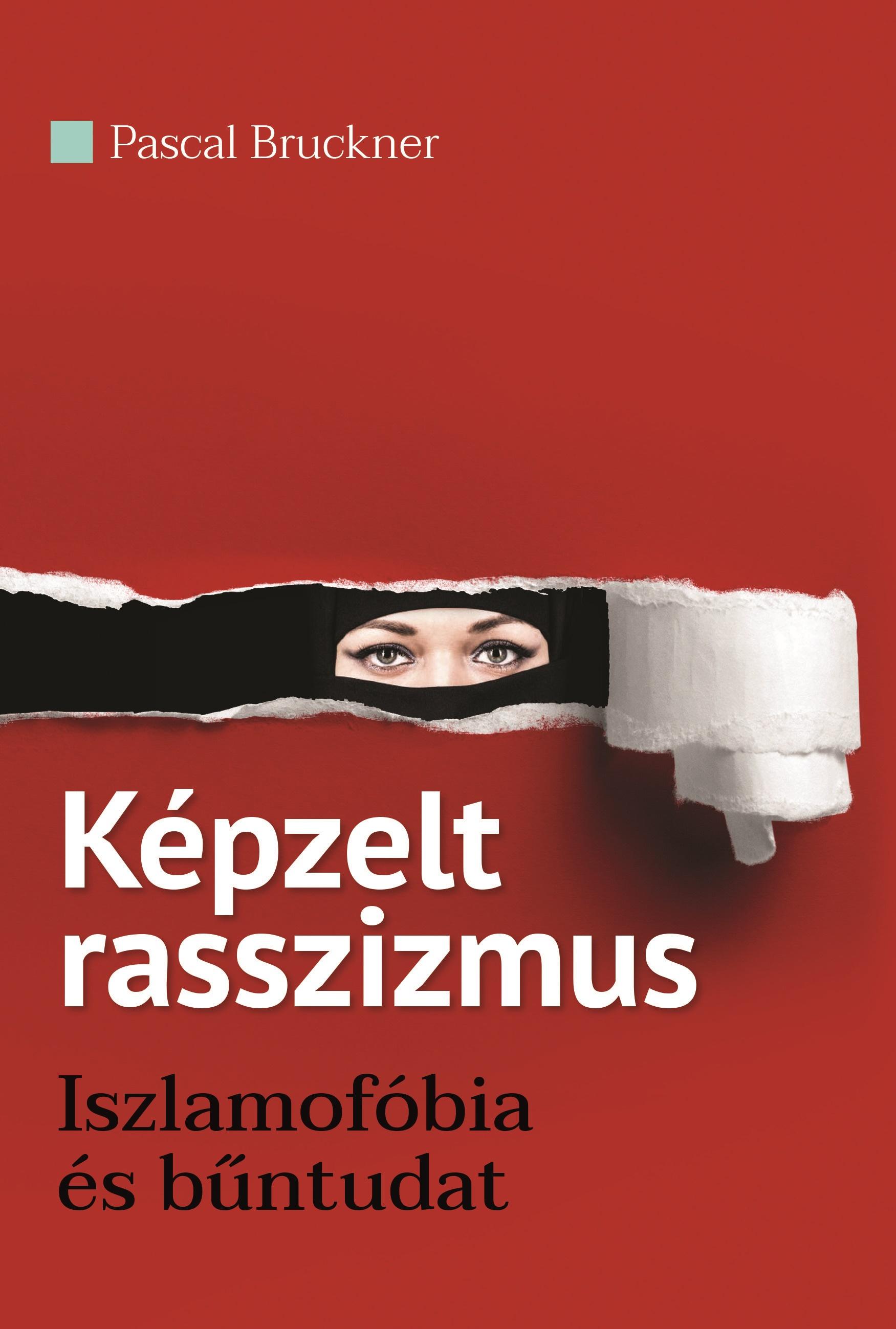 Képzelt rasszizmus - Iszlamofóbia és bűntudat - Pascal Bruckner |