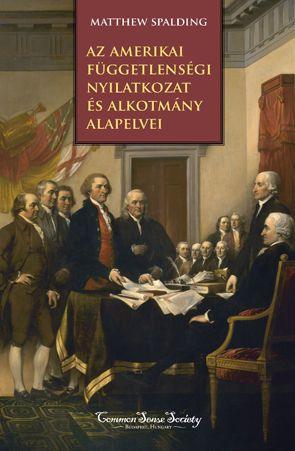 Az amerikai Függetlenségi Nyilatkozat és alkotmány alapelvei - Matthew Spalding |